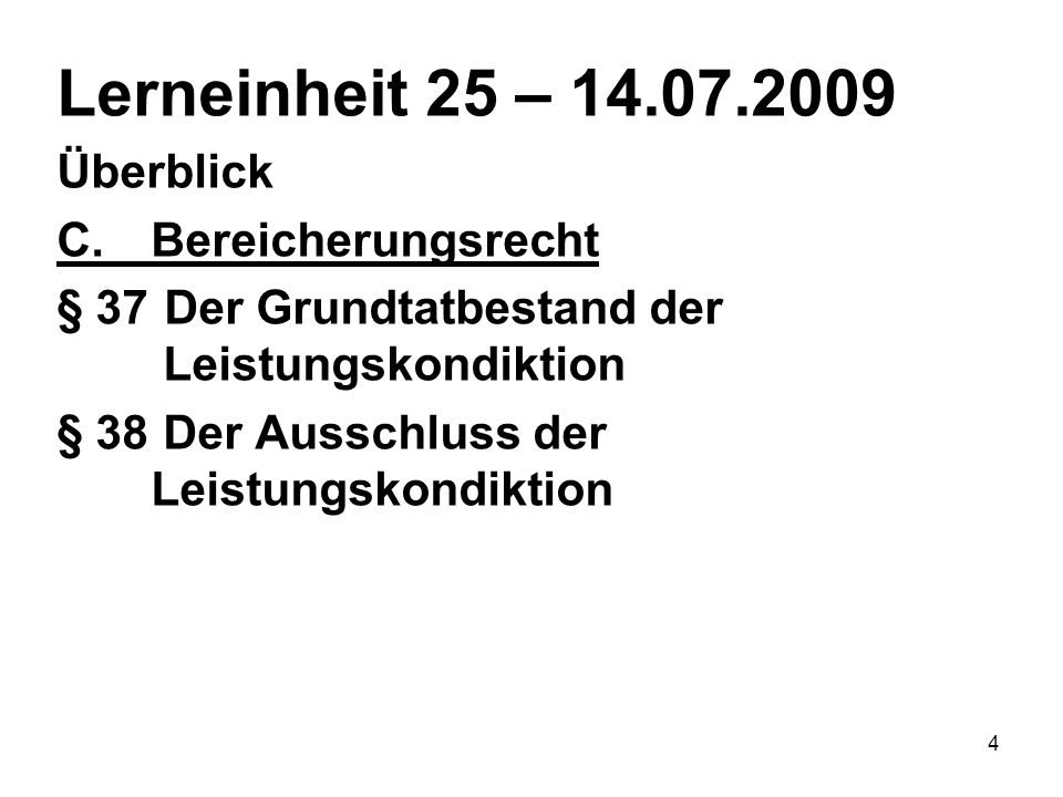 4 Lerneinheit 25 – 14.07.2009 Überblick C.Bereicherungsrecht § 37 Der Grundtatbestand der Leistungskondiktion § 38 Der Ausschluss der Leistungskondikt