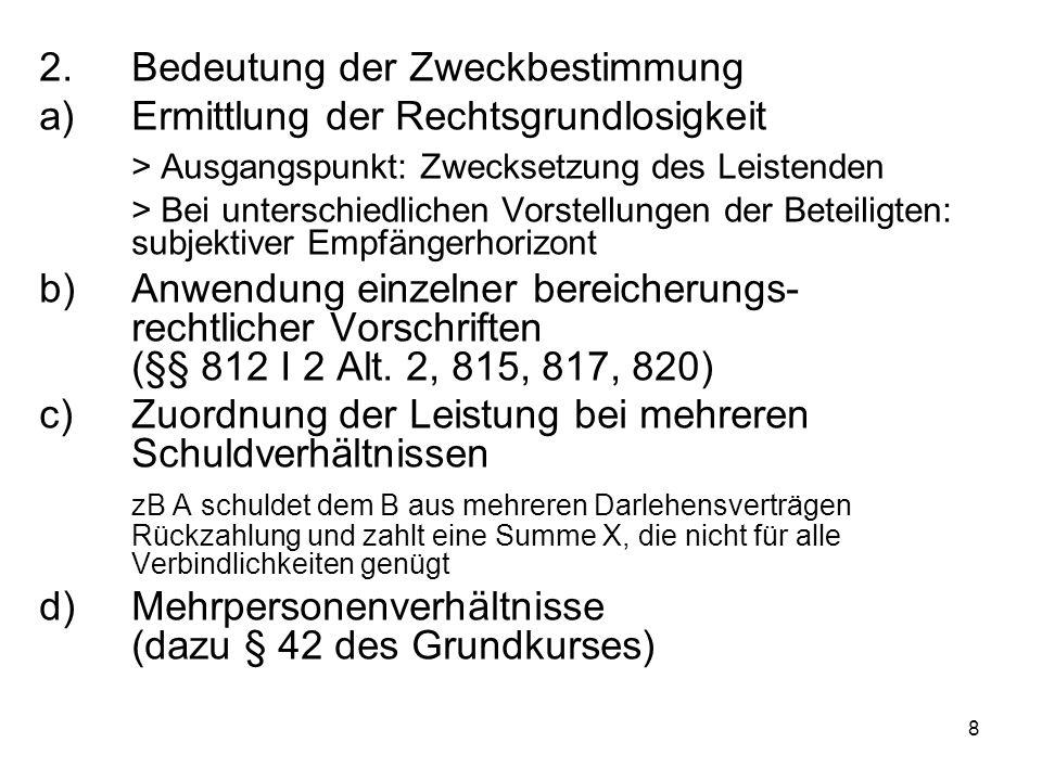8 2.Bedeutung der Zweckbestimmung a)Ermittlung der Rechtsgrundlosigkeit > Ausgangspunkt: Zwecksetzung des Leistenden > Bei unterschiedlichen Vorstellungen der Beteiligten: subjektiver Empfängerhorizont b)Anwendung einzelner bereicherungs- rechtlicher Vorschriften (§§ 812 I 2 Alt.