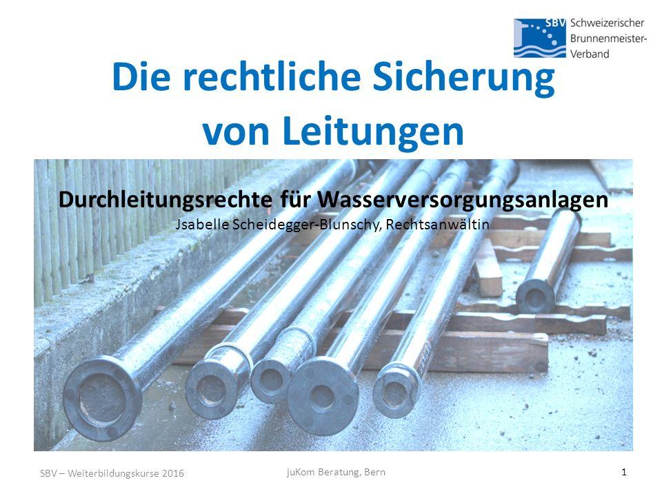 Die rechtliche Sicherung von Leitungen SBV – Weiterbildungskurse 2016 Durchleitungsrechte für Wasserversorgungsanlagen Jsabelle Scheidegger-Blunschy, Rechtsanwältin juKom Beratung, Bern1