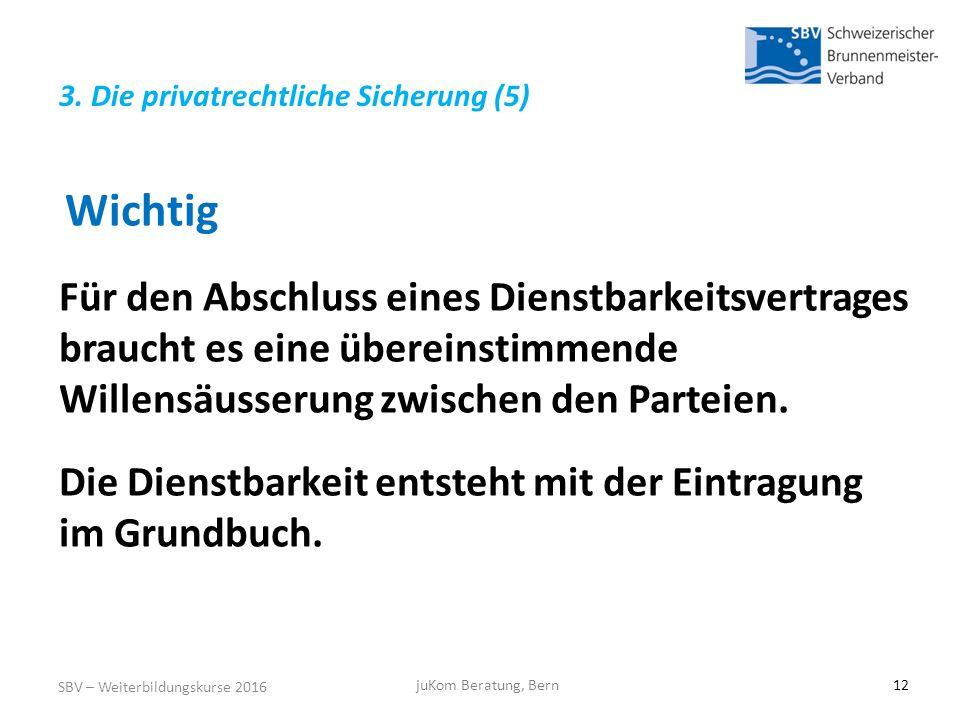 SBV – Weiterbildungskurse 2016 juKom Beratung, Bern12 Wichtig Für den Abschluss eines Dienstbarkeitsvertrages braucht es eine übereinstimmende Willensäusserung zwischen den Parteien.