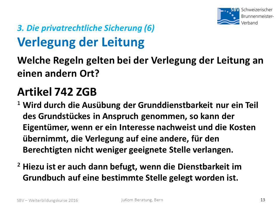 3. Die privatrechtliche Sicherung (6) Verlegung der Leitung SBV – Weiterbildungskurse 2016 juKom Beratung, Bern13 Welche Regeln gelten bei der Verlegu