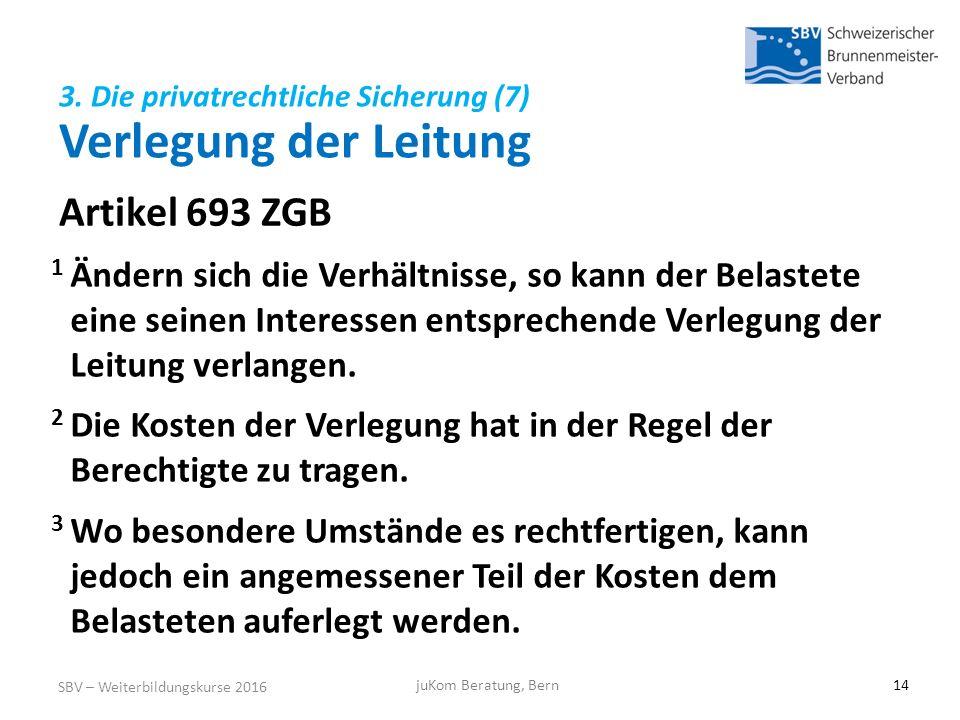 Artikel 693 ZGB SBV – Weiterbildungskurse 2016 juKom Beratung, Bern14 1 Ändern sich die Verhältnisse, so kann der Belastete eine seinen Interessen entsprechende Verlegung der Leitung verlangen.