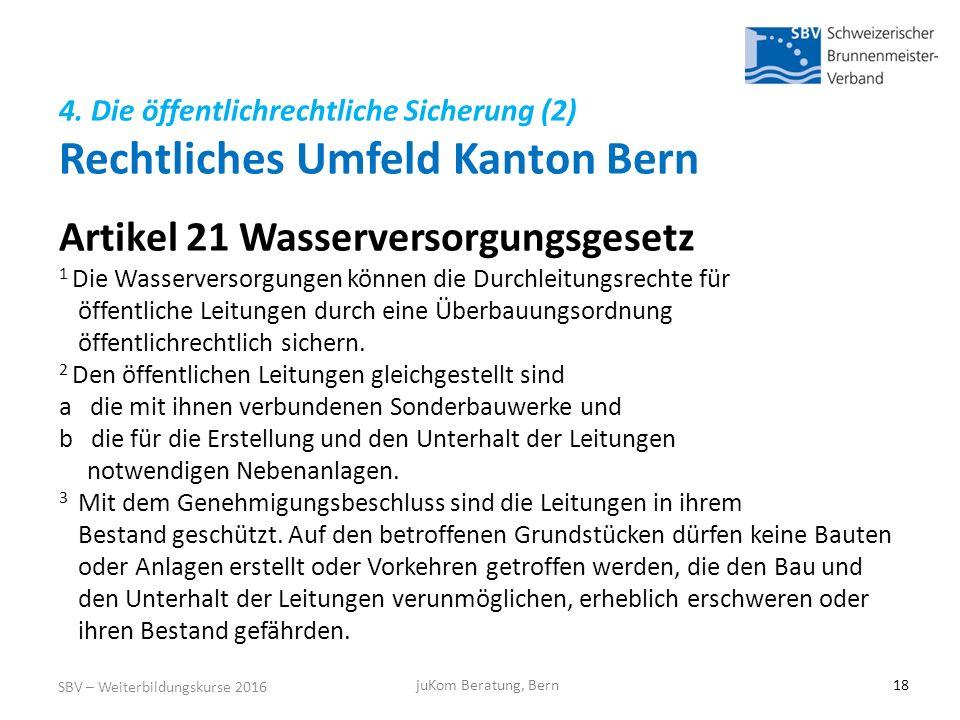 4. Die öffentlichrechtliche Sicherung (2) Rechtliches Umfeld Kanton Bern SBV – Weiterbildungskurse 2016 juKom Beratung, Bern18 Artikel 21 Wasserversor