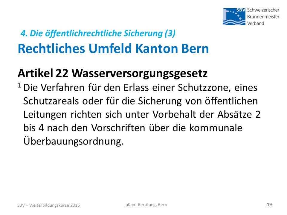 4. Die öffentlichrechtliche Sicherung (3) Rechtliches Umfeld Kanton Bern SBV – Weiterbildungskurse 2016 juKom Beratung, Bern19 Artikel 22 Wasserversor