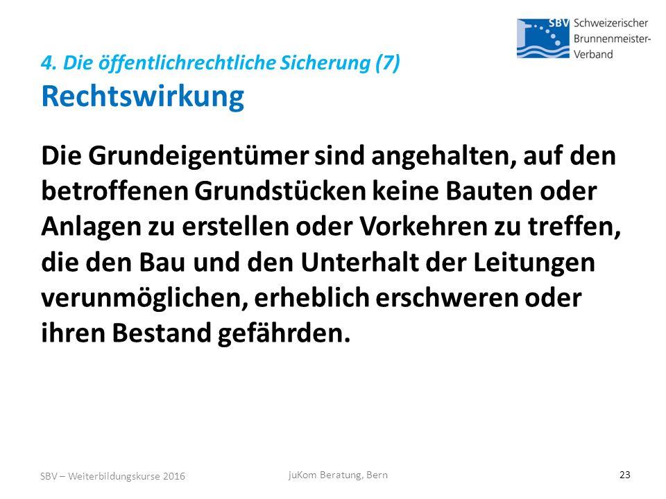 4. Die öffentlichrechtliche Sicherung (7) Rechtswirkung SBV – Weiterbildungskurse 2016 juKom Beratung, Bern23 Die Grundeigentümer sind angehalten, auf
