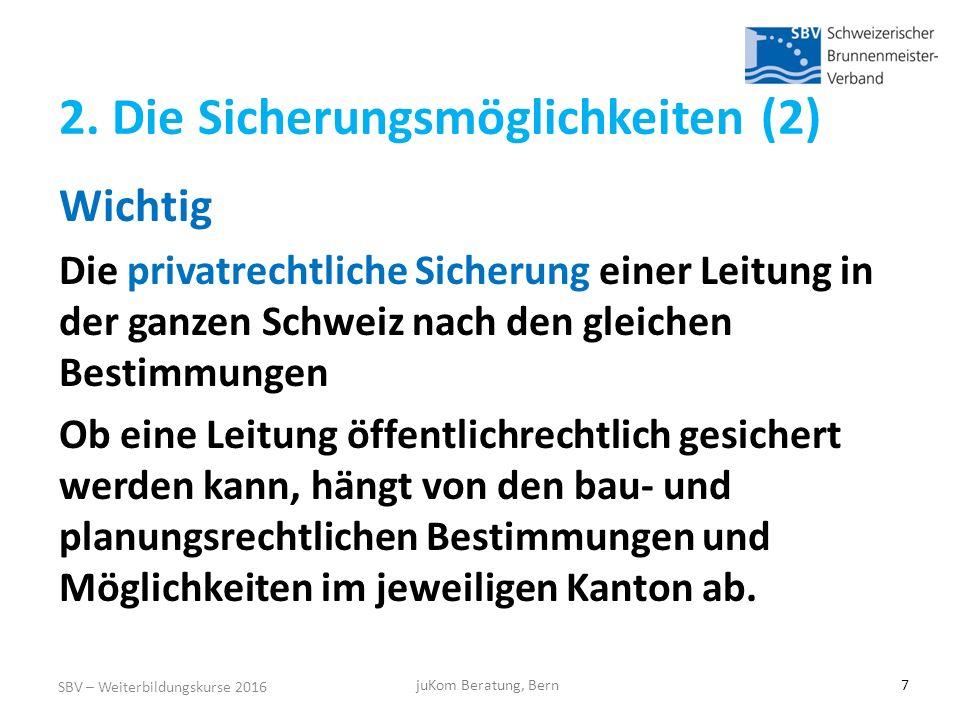 SBV – Weiterbildungskurse 2016 juKom Beratung, Bern7 Wichtig Die privatrechtliche Sicherung einer Leitung in der ganzen Schweiz nach den gleichen Bestimmungen Ob eine Leitung öffentlichrechtlich gesichert werden kann, hängt von den bau- und planungsrechtlichen Bestimmungen und Möglichkeiten im jeweiligen Kanton ab.