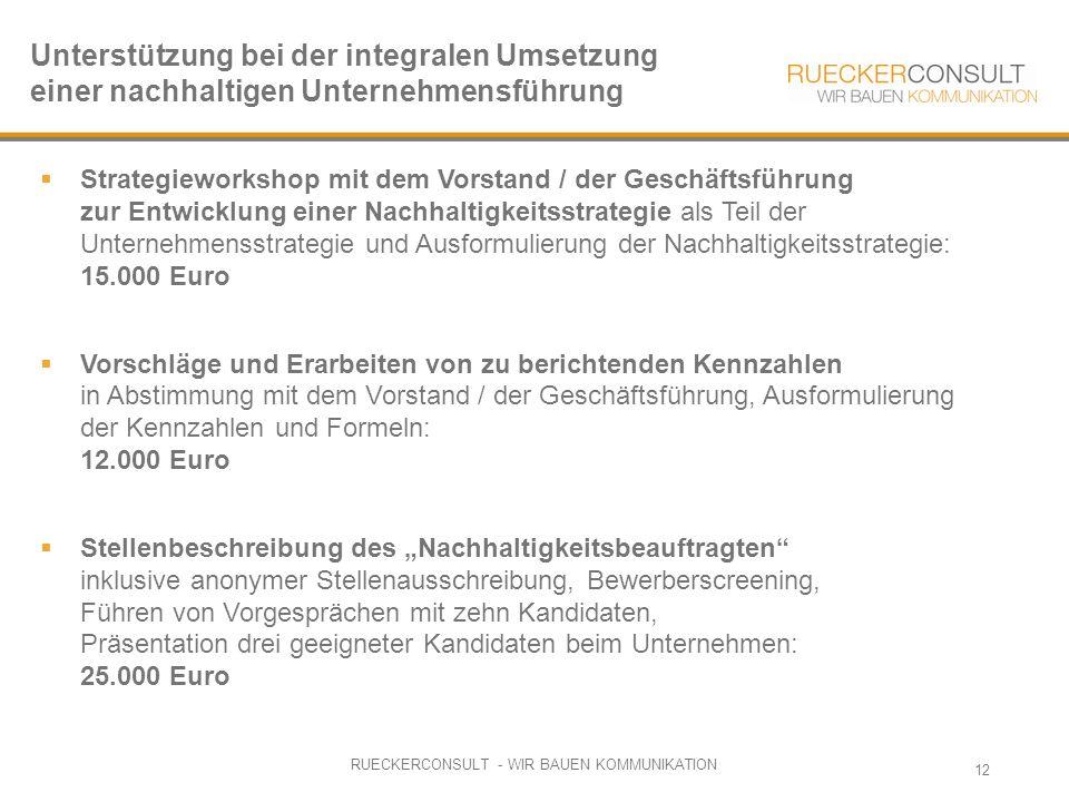 """RUECKERCONSULT - WIR BAUEN KOMMUNIKATION 12  Strategieworkshop mit dem Vorstand / der Geschäftsführung zur Entwicklung einer Nachhaltigkeitsstrategie als Teil der Unternehmensstrategie und Ausformulierung der Nachhaltigkeitsstrategie: 15.000 Euro  Vorschläge und Erarbeiten von zu berichtenden Kennzahlen in Abstimmung mit dem Vorstand / der Geschäftsführung, Ausformulierung der Kennzahlen und Formeln: 12.000 Euro  Stellenbeschreibung des """"Nachhaltigkeitsbeauftragten inklusive anonymer Stellenausschreibung, Bewerberscreening, Führen von Vorgesprächen mit zehn Kandidaten, Präsentation drei geeigneter Kandidaten beim Unternehmen: 25.000 Euro Unterstützung bei der integralen Umsetzung einer nachhaltigen Unternehmensführung"""