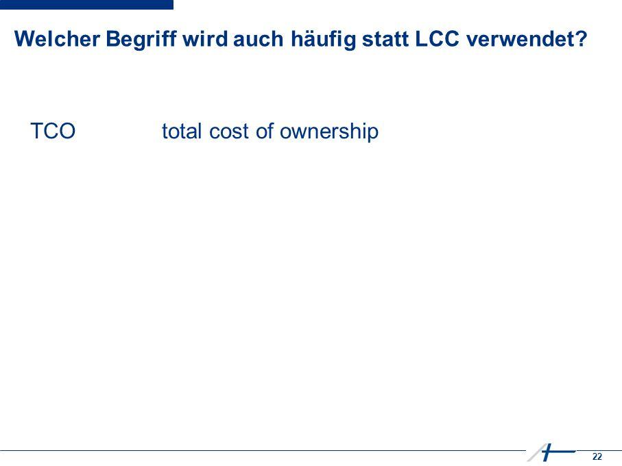 22 Welcher Begriff wird auch häufig statt LCC verwendet TCOtotal cost of ownership