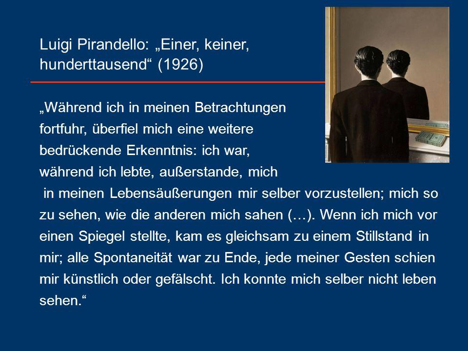 """Luigi Pirandello: """"Einer, keiner, hunderttausend (1926) """"Während ich in meinen Betrachtungen fortfuhr, überfiel mich eine weitere bedrückende Erkenntnis: ich war, während ich lebte, außerstande, mich in meinen Lebensäußerungen mir selber vorzustellen; mich so zu sehen, wie die anderen mich sahen (…)."""