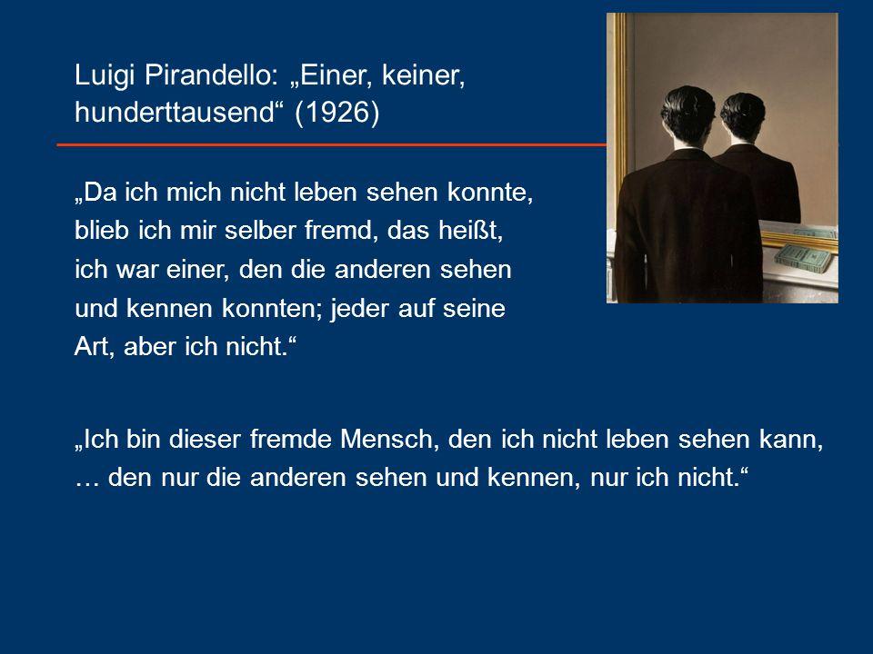 """Luigi Pirandello: """"Einer, keiner, hunderttausend (1926) """"Da ich mich nicht leben sehen konnte, blieb ich mir selber fremd, das heißt, ich war einer, den die anderen sehen und kennen konnten; jeder auf seine Art, aber ich nicht. """"Ich bin dieser fremde Mensch, den ich nicht leben sehen kann, … den nur die anderen sehen und kennen, nur ich nicht."""