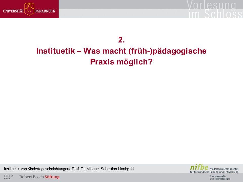 2. Instituetik – Was macht (früh-)pädagogische Praxis möglich? Instituetik von Kindertageseinrichtungen/ Prof. Dr. Michael-Sebastian Honig/ 11