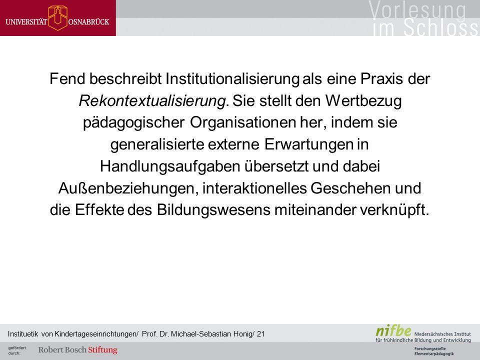 Fend beschreibt Institutionalisierung als eine Praxis der Rekontextualisierung. Sie stellt den Wertbezug pädagogischer Organisationen her, indem sie g