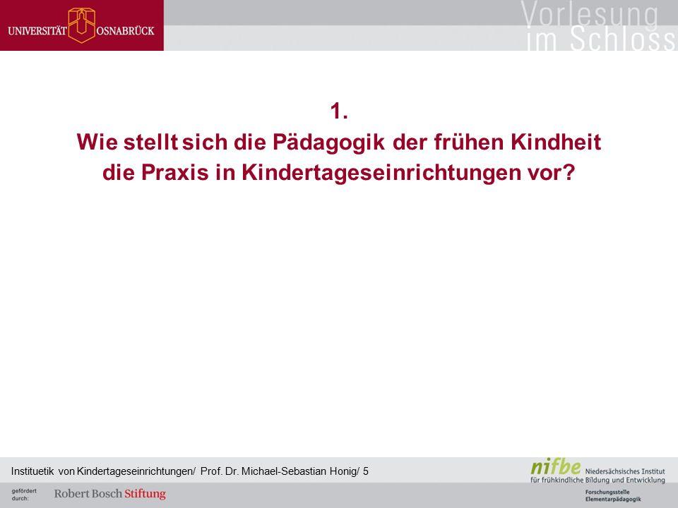 1. Wie stellt sich die Pädagogik der frühen Kindheit die Praxis in Kindertageseinrichtungen vor? Instituetik von Kindertageseinrichtungen/ Prof. Dr. M