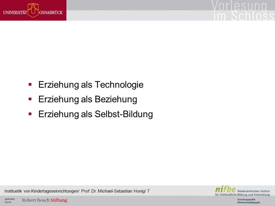  Erziehung als Technologie  Erziehung als Beziehung  Erziehung als Selbst-Bildung Instituetik von Kindertageseinrichtungen/ Prof. Dr. Michael-Sebas