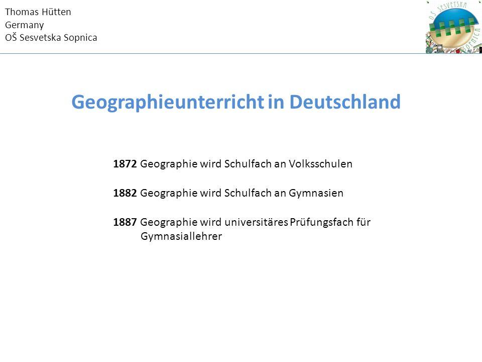 Thomas Hütten Germany OŠ Sesvetska Sopnica 1872 Geographie wird Schulfach an Volksschulen 1882 Geographie wird Schulfach an Gymnasien 1887 Geographie wird universitäres Prüfungsfach für Gymnasiallehrer Geographieunterricht in Deutschland
