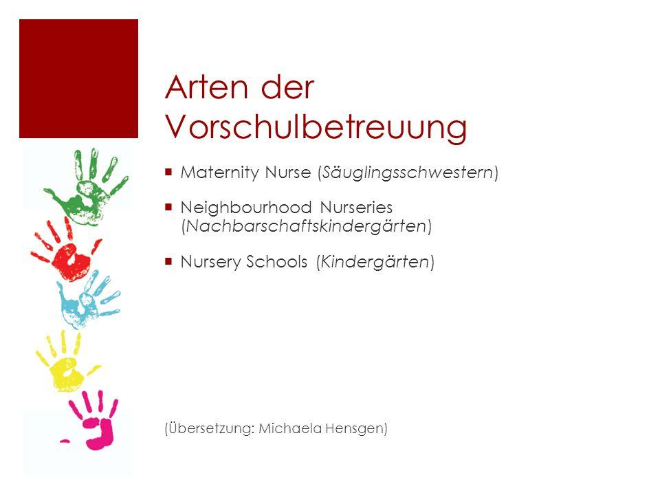 Arten der Vorschulbetreuung  Maternity Nurse (Säuglingsschwestern)  Neighbourhood Nurseries (Nachbarschaftskindergärten)  Nursery Schools (Kindergärten) (Übersetzung: Michaela Hensgen)