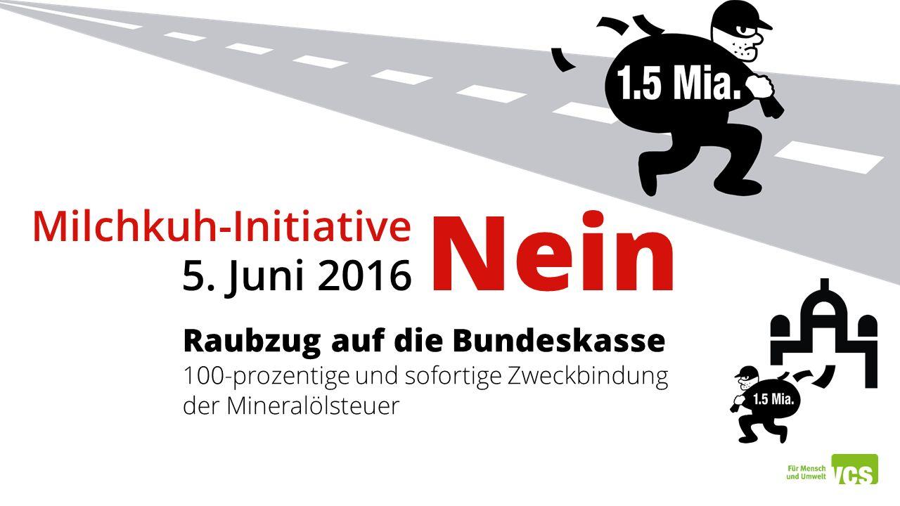 Raubzug auf die Bundeskasse 100-prozentige und sofortige Zweckbindung der Mineralölsteuer Milchkuh-Initiative 5. Juni 2016 Nein