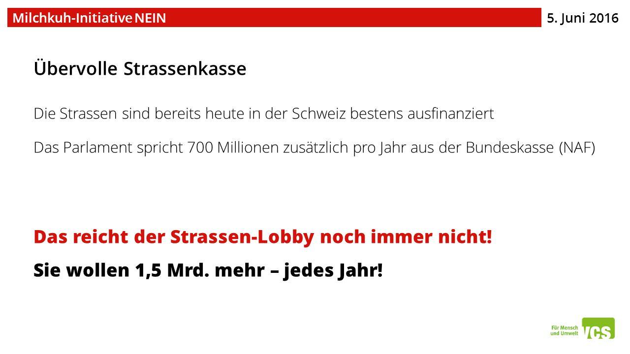 5. Juni 2016 Milchkuh-Initiative NEIN Übervolle Strassenkasse Die Strassen sind bereits heute in der Schweiz bestens ausfinanziert Das Parlament spric