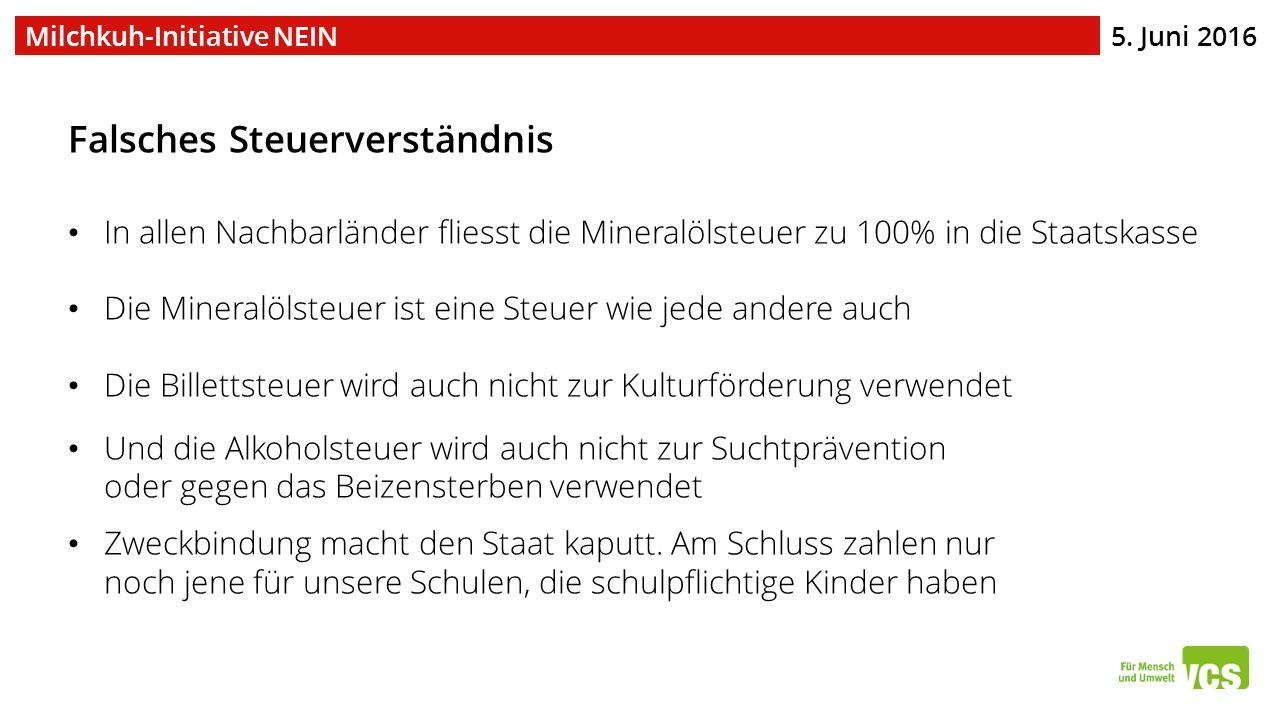 5. Juni 2016 Milchkuh-Initiative NEIN Falsches Steuerverständnis In allen Nachbarländer fliesst die Mineralölsteuer zu 100% in die Staatskasse Die Min
