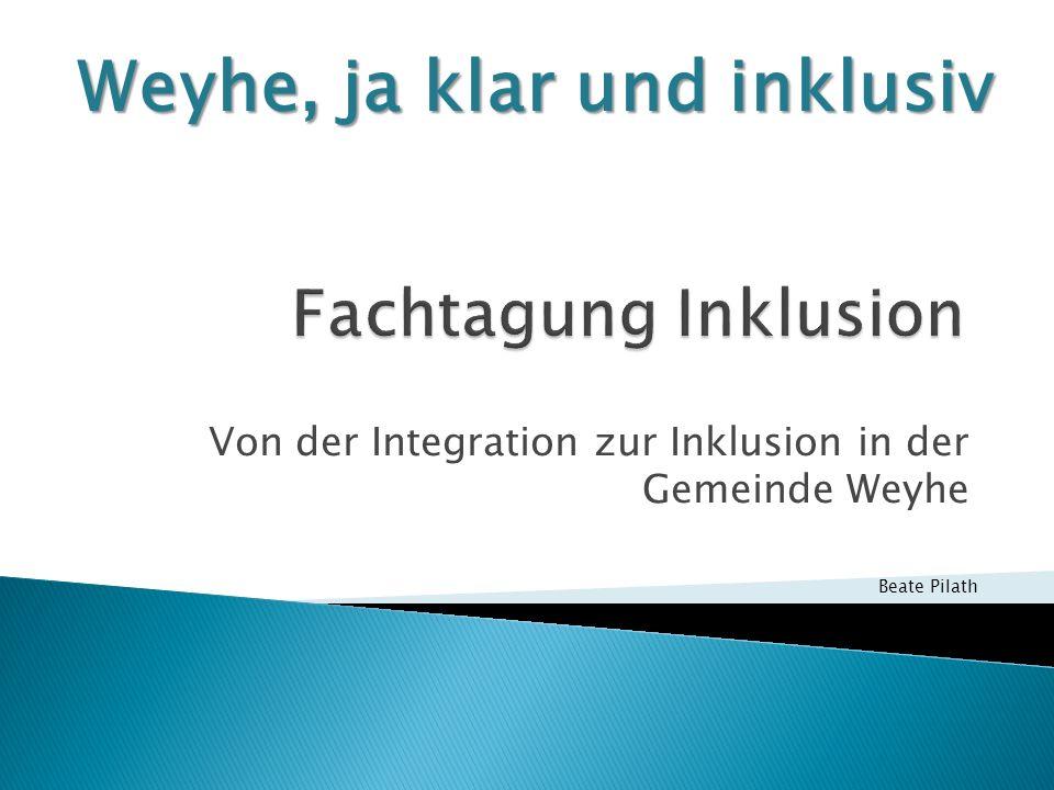 Von der Integration zur Inklusion in der Gemeinde Weyhe Weyhe, ja klar und inklusiv Beate Pilath