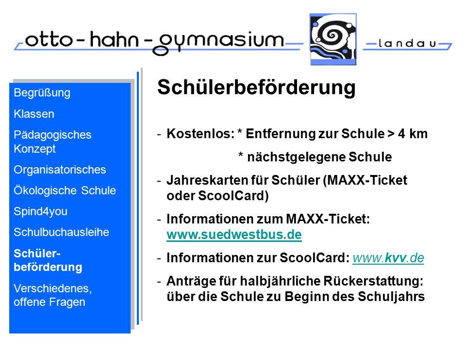 Schülerbeförderung -Kostenlos: * Entfernung zur Schule > 4 km * nächstgelegene Schule -Jahreskarten für Schüler (MAXX-Ticket oder ScoolCard) -Informationen zum MAXX-Ticket: www.suedwestbus.de www.suedwestbus.de -Informationen zur ScoolCard: www.kvv.dewww.kvv.de -Anträge für halbjährliche Rückerstattung: über die Schule zu Beginn des Schuljahrs Begrüßung Klassen Pädagogisches Konzept Organisatorisches Ökologische Schule Spind4you Schulbuchausleihe Schüler- beförderung Verschiedenes, offene Fragen Begrüßung Klassen Pädagogisches Konzept Organisatorisches Ökologische Schule Spind4you Schulbuchausleihe Schüler- beförderung Verschiedenes, offene Fragen
