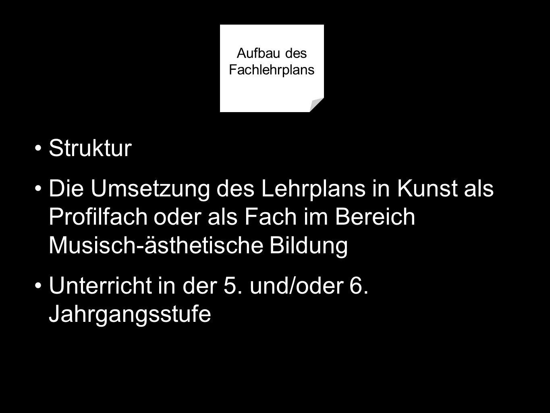 Struktur Die Umsetzung des Lehrplans in Kunst als Profilfach oder als Fach im Bereich Musisch-ästhetische Bildung Unterricht in der 5.