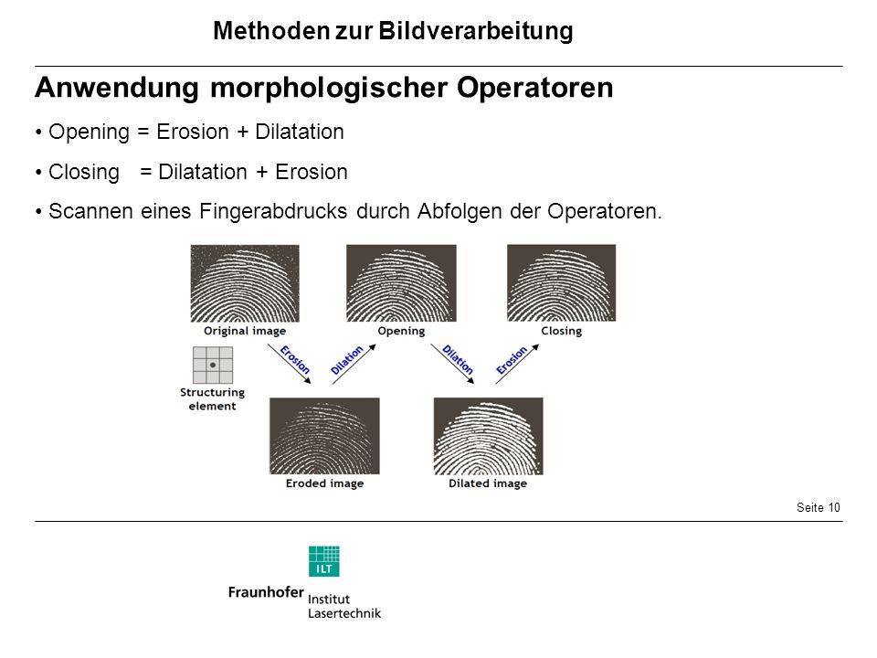 Seite 10 Anwendung morphologischer Operatoren Opening = Erosion + Dilatation Closing = Dilatation + Erosion Scannen eines Fingerabdrucks durch Abfolgen der Operatoren.