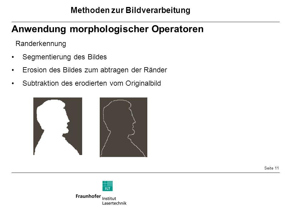 Seite 11 Anwendung morphologischer Operatoren Randerkennung Segmentierung des Bildes Erosion des Bildes zum abtragen der Ränder Subtraktion des erodierten vom Originalbild Methoden zur Bildverarbeitung