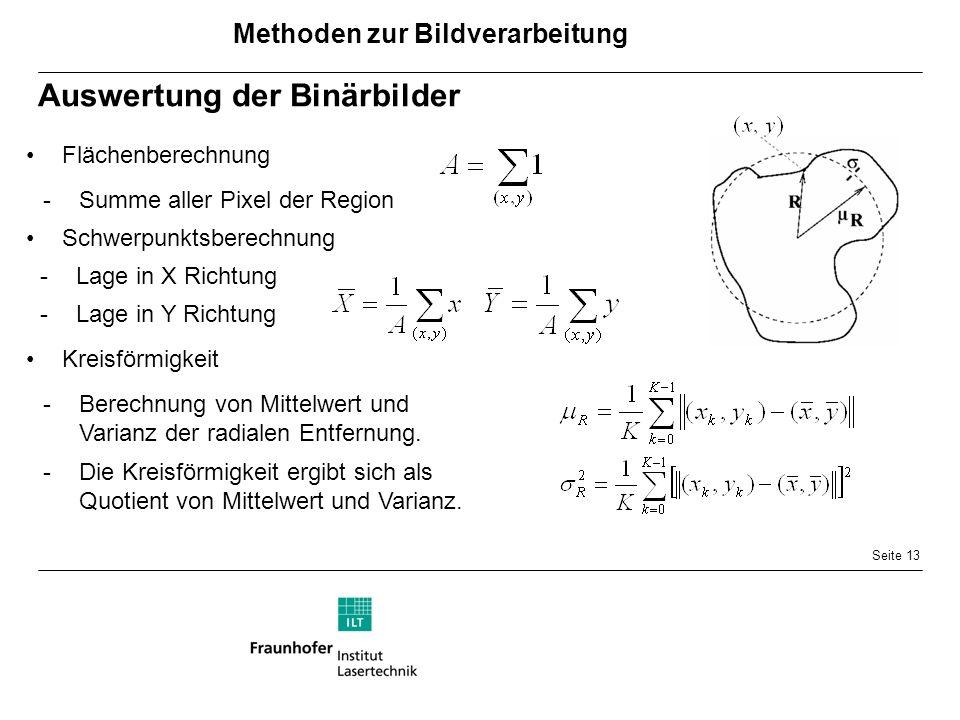 Seite 13 Auswertung der Binärbilder -Lage in X Richtung Flächenberechnung -Summe aller Pixel der Region Schwerpunktsberechnung -Lage in Y Richtung Kreisförmigkeit -Berechnung von Mittelwert und Varianz der radialen Entfernung.