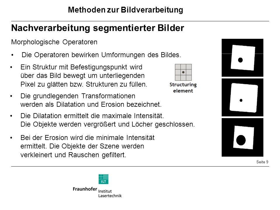 Seite 9 Nachverarbeitung segmentierter Bilder Morphologische Operatoren Die Operatoren bewirken Umformungen des Bildes.
