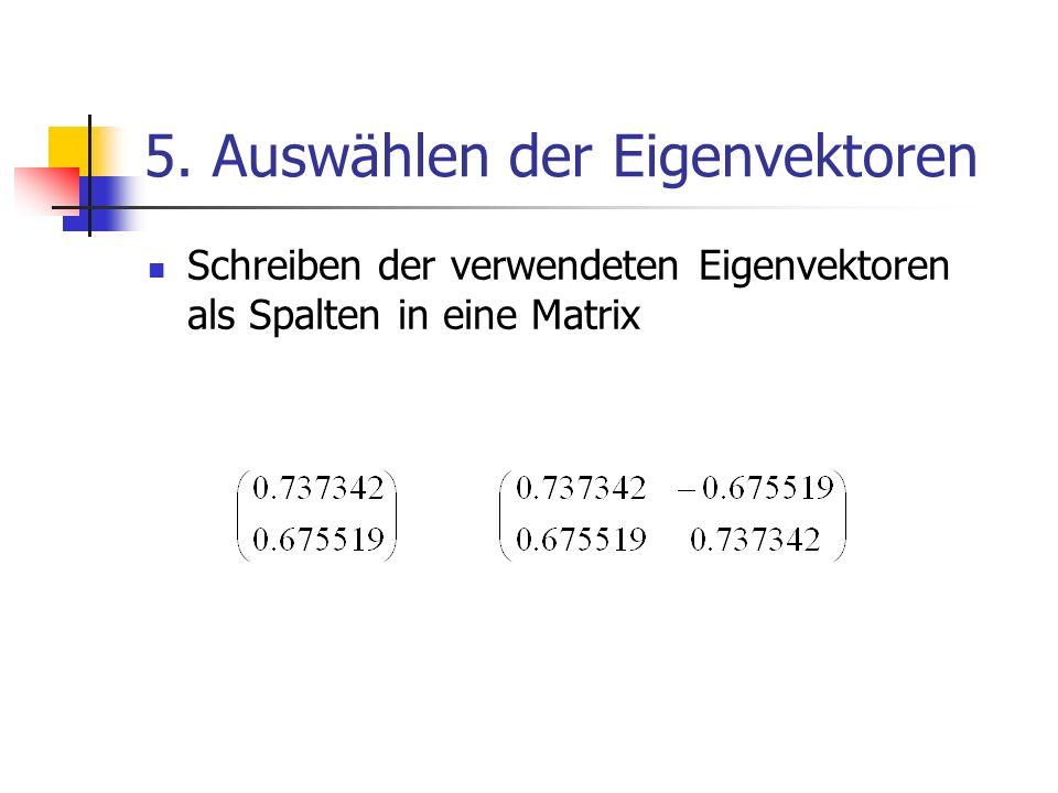 5. Auswählen der Eigenvektoren Schreiben der verwendeten Eigenvektoren als Spalten in eine Matrix