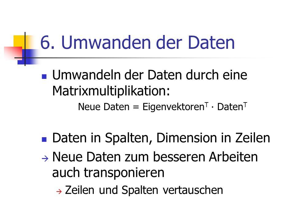 6. Umwanden der Daten Umwandeln der Daten durch eine Matrixmultiplikation: Neue Daten = Eigenvektoren T ∙ Daten T Daten in Spalten, Dimension in Zeile