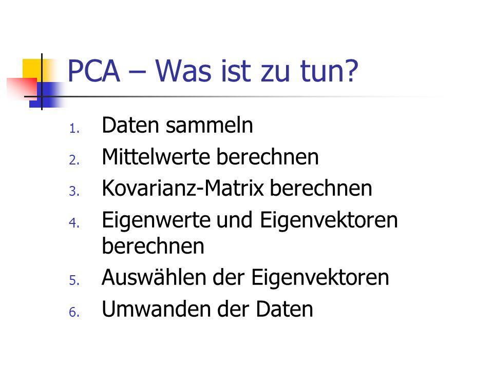 PCA – Was ist zu tun.1. Daten sammeln 2. Mittelwerte berechnen 3.