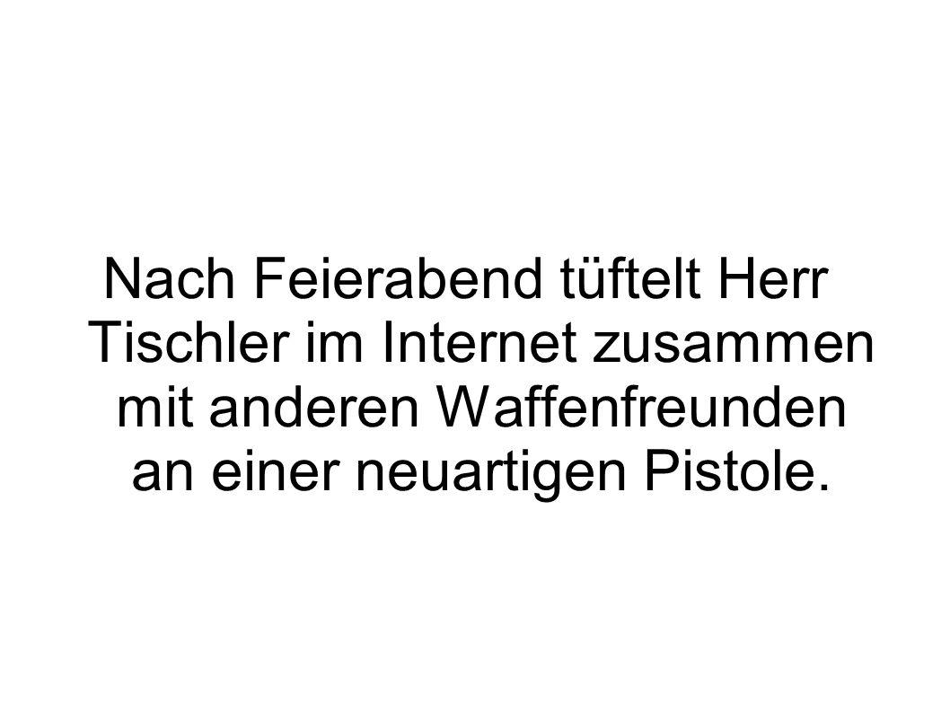 Nach Feierabend tüftelt Herr Tischler im Internet zusammen mit anderen Waffenfreunden an einer neuartigen Pistole.