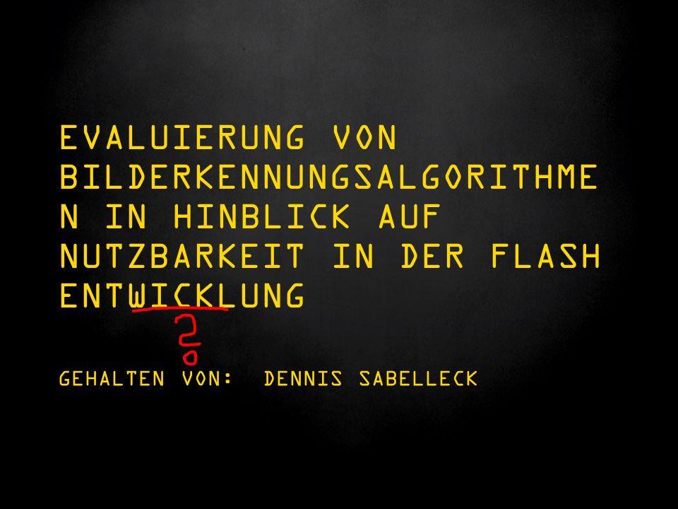 EVALUIERUNG VON BILDERKENNUNGSALGORITHME N IN HINBLICK AUF NUTZBARKEIT IN DER FLASH ENTWICKLUNG GEHALTEN VON: DENNIS SABELLECK