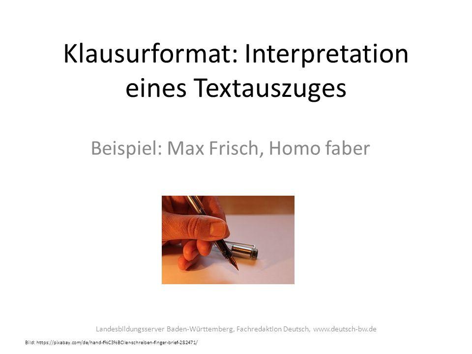 Klausurformat: Interpretation eines Textauszuges Beispiel: Max Frisch, Homo faber Bild: https://pixabay.com/de/hand-f%C3%BCller-schreiben-finger-brief-282471/ Landesbildungsserver Baden-Württemberg, Fachredaktion Deutsch, www.deutsch-bw.de