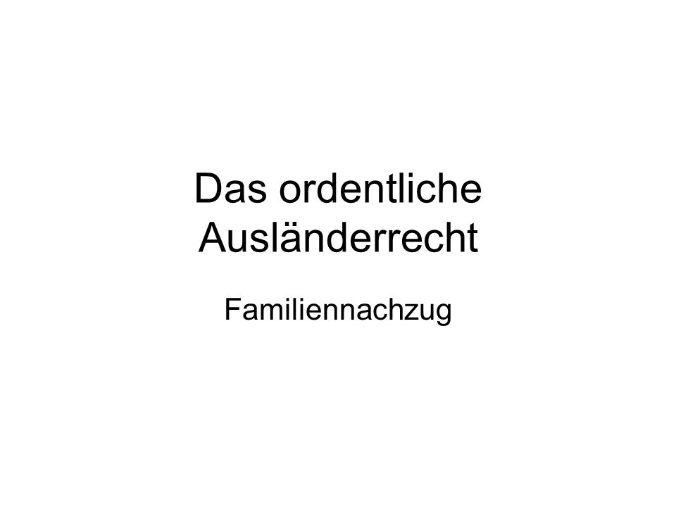 Das ordentliche Ausländerrecht Familiennachzug