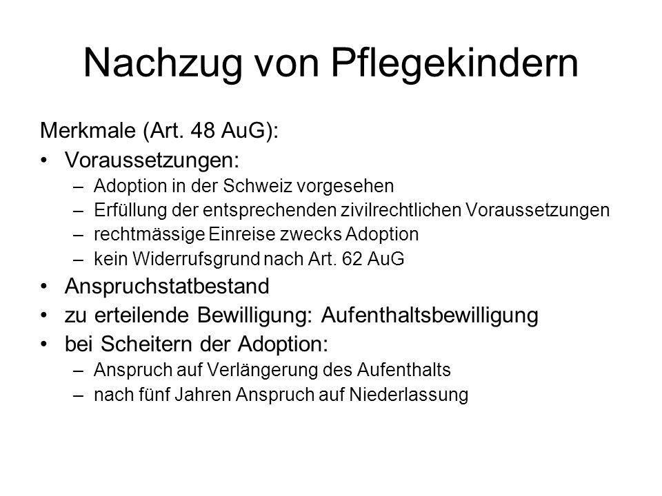 Nachzug von Pflegekindern Merkmale (Art. 48 AuG): Voraussetzungen: –Adoption in der Schweiz vorgesehen –Erfüllung der entsprechenden zivilrechtlichen