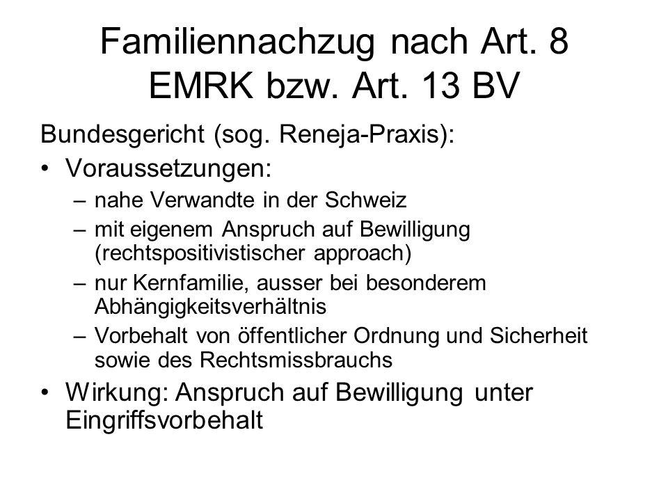 Familiennachzug nach Art. 8 EMRK bzw. Art. 13 BV Bundesgericht (sog. Reneja-Praxis): Voraussetzungen: –nahe Verwandte in der Schweiz –mit eigenem Ansp