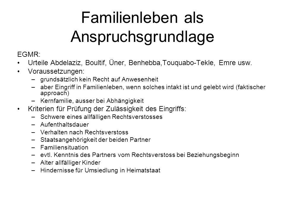 Familienleben als Anspruchsgrundlage EGMR: Urteile Abdelaziz, Boultif, Üner, Benhebba,Touquabo-Tekle, Emre usw. Voraussetzungen: –grundsätzlich kein R