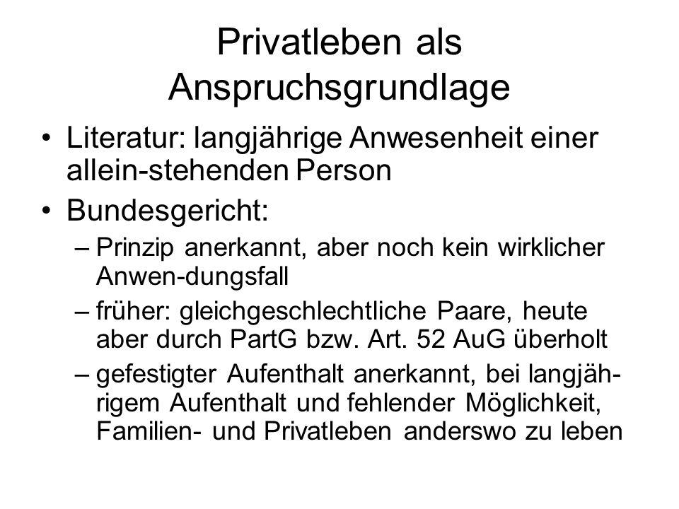 Privatleben als Anspruchsgrundlage Literatur: langjährige Anwesenheit einer allein-stehenden Person Bundesgericht: –Prinzip anerkannt, aber noch kein