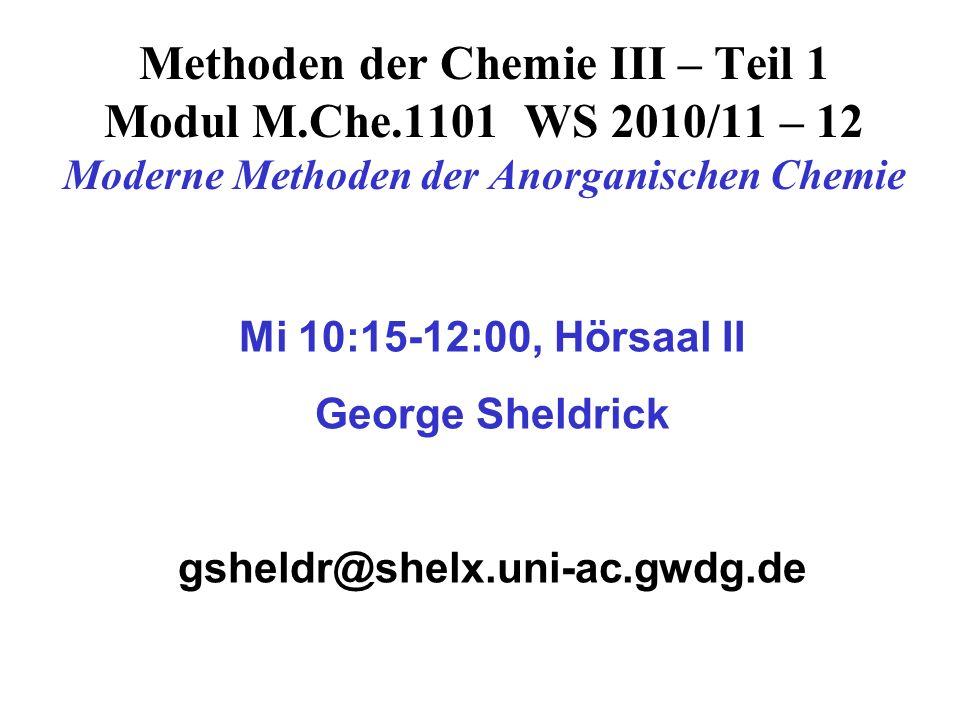 Methoden der Chemie III – Teil 1 Modul M.Che.1101 WS 2010/11 – 12 Moderne Methoden der Anorganischen Chemie Mi 10:15-12:00, Hörsaal II George Sheldrick gsheldr@shelx.uni-ac.gwdg.de