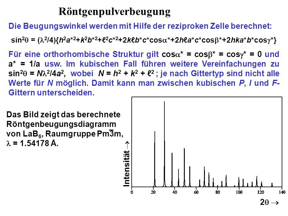 Röntgenpulverbeugung Die Beugungswinkel werden mit Hilfe der reziproken Zelle berechnet: sin 2  = ( 2 /4){h 2 a* 2 +k 2 b* 2 +ℓ 2 c* 2 +2kℓb*c*cos  *+2hℓa*c*cos  *+2hka*b*cos  *} Für eine orthorhombische Struktur gilt cos  * = cos  * = cos  * = 0 und a* = 1/a usw.