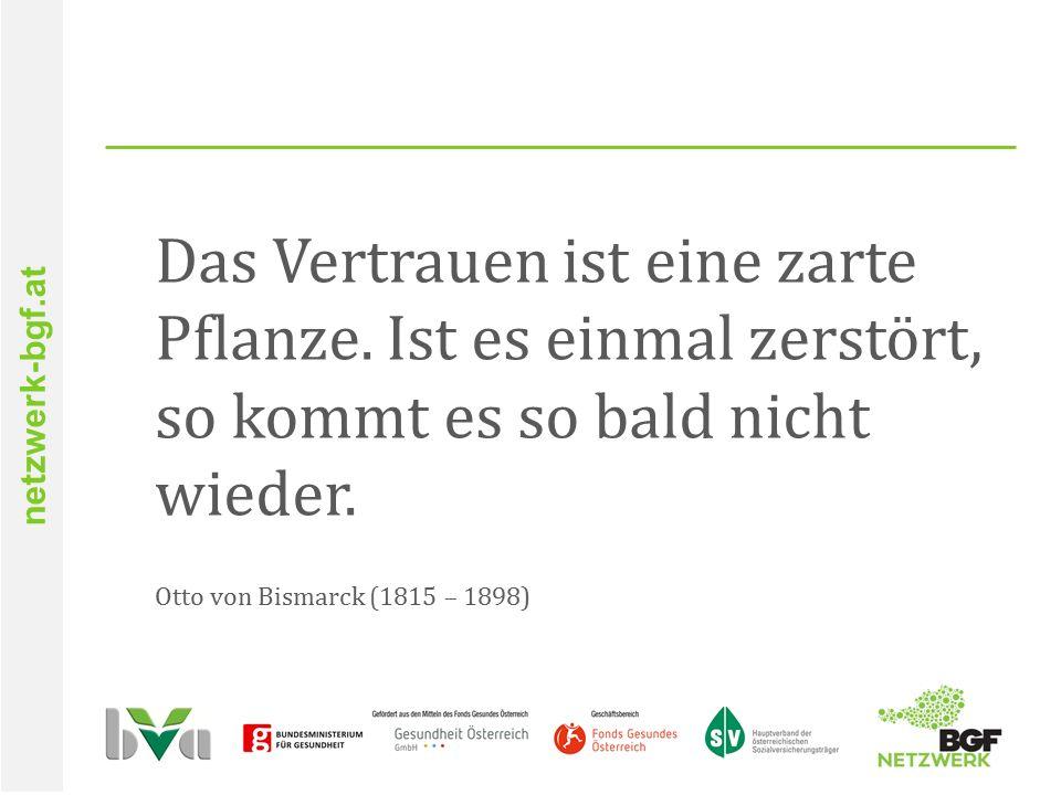 netzwerk-bgf.at Das Vertrauen ist eine zarte Pflanze. Ist es einmal zerstört, so kommt es so bald nicht wieder. Otto von Bismarck (1815 – 1898)