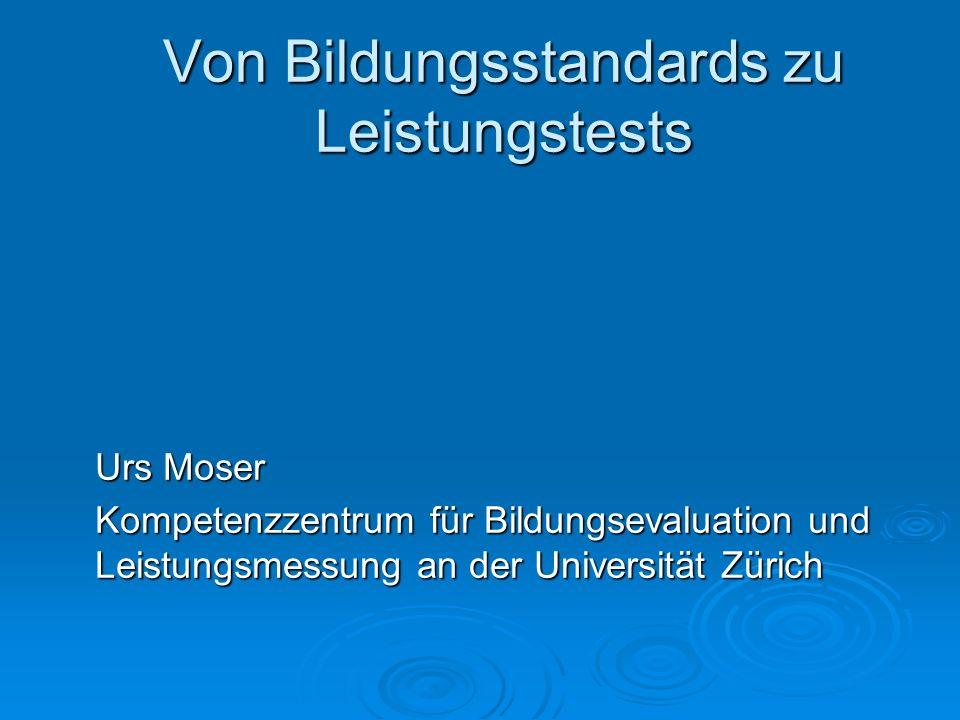 Von Bildungsstandards zu Leistungstests Urs Moser Kompetenzzentrum für Bildungsevaluation und Leistungsmessung an der Universität Zürich