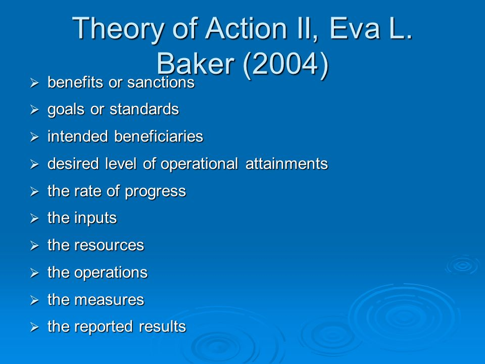 Theory of Action II, Eva L. Baker (2004)  benefits or sanctions  goals or standards  intended beneficiaries  desired level of operational attainme