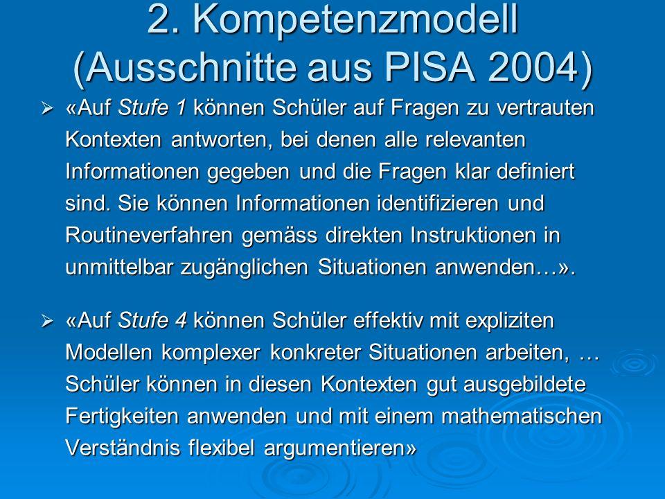 2. Kompetenzmodell (Ausschnitte aus PISA 2004)  «Auf Stufe 1 können Schüler auf Fragen zu vertrauten Kontexten antworten, bei denen alle relevanten I