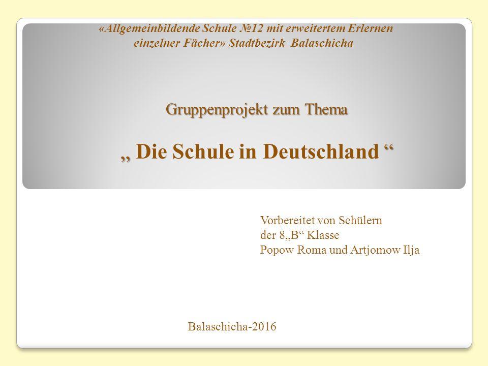 """Gruppenprojekt zum Thema """" """" Gruppenprojekt zum Thema """" Die Schule in Deutschland """" Balaschicha-2016 «Allgemeinbildende Schule №12 mit erweitertem Erl"""