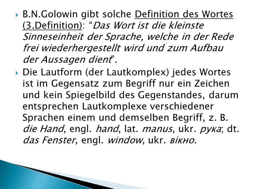  B.N.Golowin gibt solche Definition des Wortes (3.Definition): Das Wort ist die kleinste Sinneseinheit der Sprache, welche in der Rede frei wiederhergestellt wird und zum Aufbau der Aussagen dient .