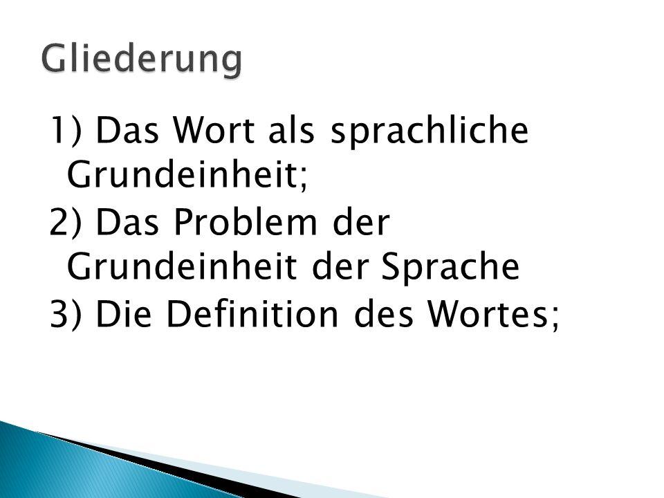 1) Das Wort als sprachliche Grundeinheit; 2) Das Problem der Grundeinheit der Sprache 3) Die Definition des Wortes;